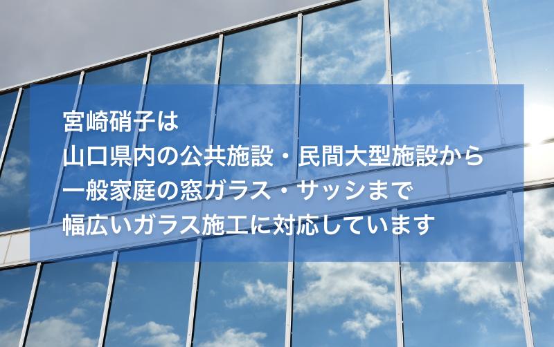 宮崎硝子は山口県内の公共施設・民間大型施設から一般家庭の窓ガラス・サッシまで幅広いガラス施工に対応しています